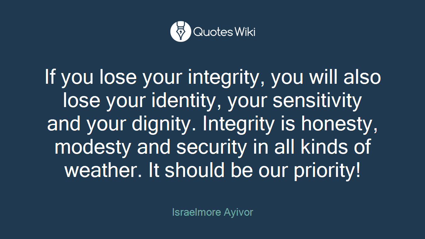 If you lose your integrity, you will also lose your identity, your sensitivity and your dignity. Integrity is honesty, modesty and security in all kinds of weather. It should be our priority!