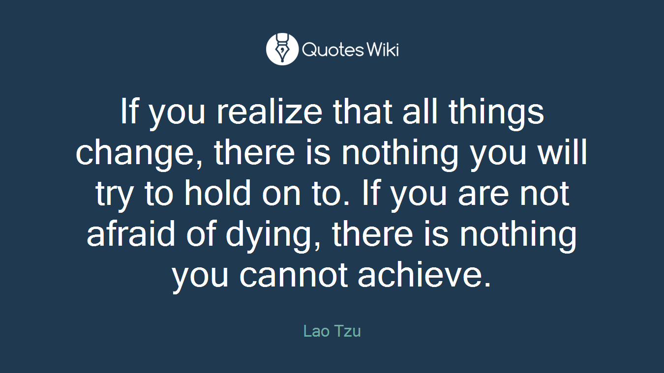 If you realize that all things change, there is nothing you will try to hold on to. If you are not afraid of dying, there is nothing you cannot achieve.