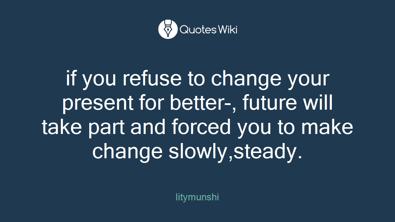 if you refuse to change your present for better-, future will take part and forced you to make change slowly,steady.
