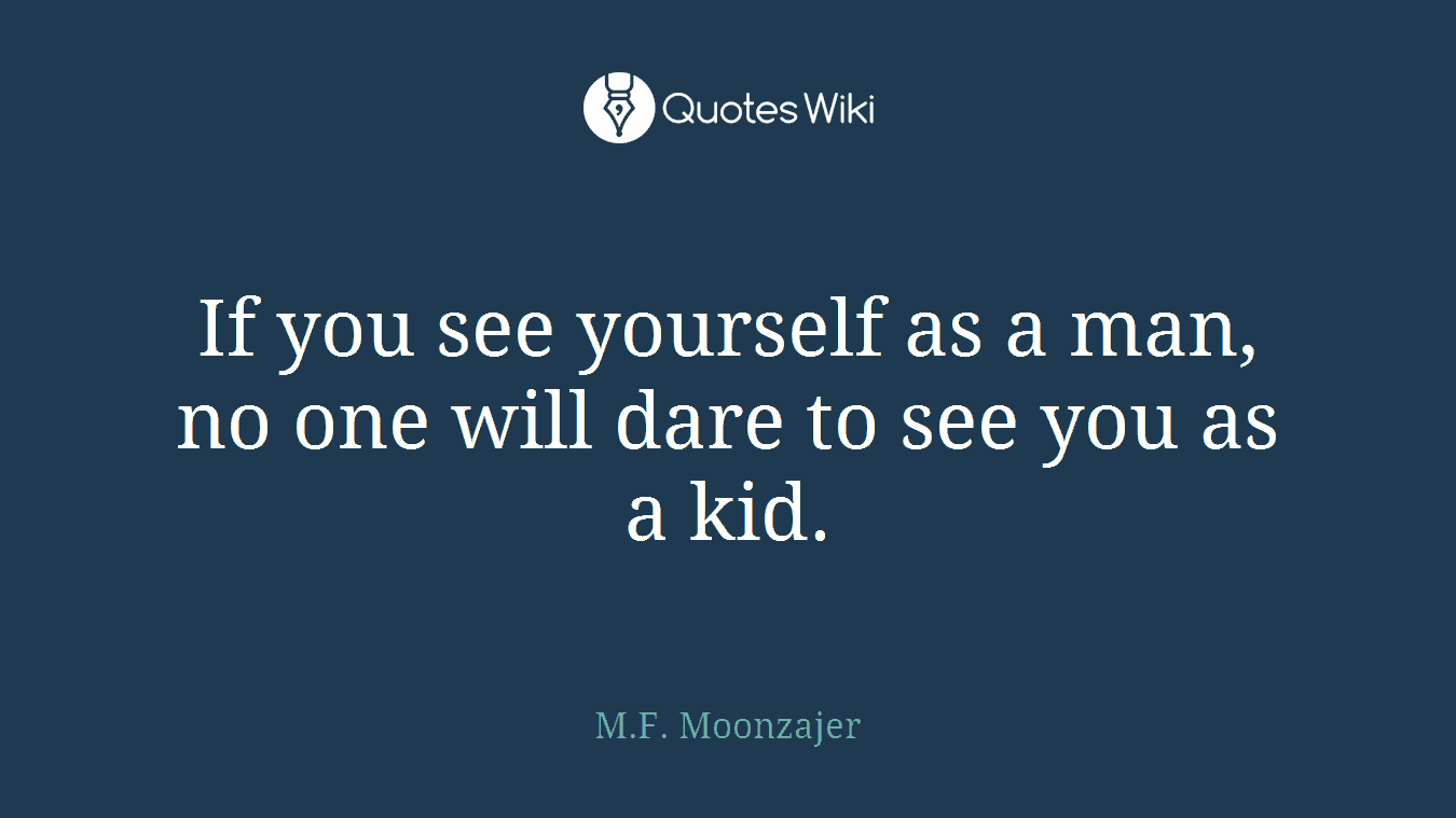 If you see yourself as a man, no one will dare to see you as a kid.