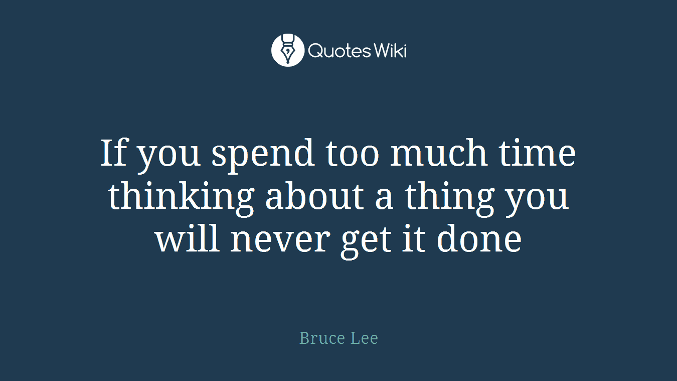 If you spend too much time thinking about a thing you will never get it done