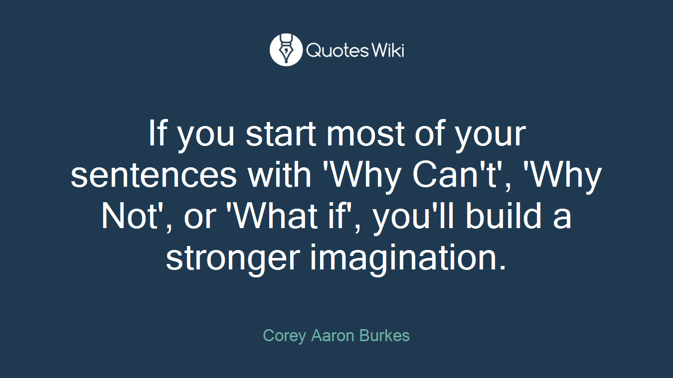 If you start most of your sentences with 'Why Can't', 'Why Not', or 'What if', you'll build a stronger imagination.