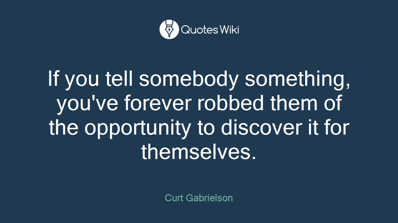 If you tell somebody something, you've forever robbed them of the opportunity to discover it for themselves.