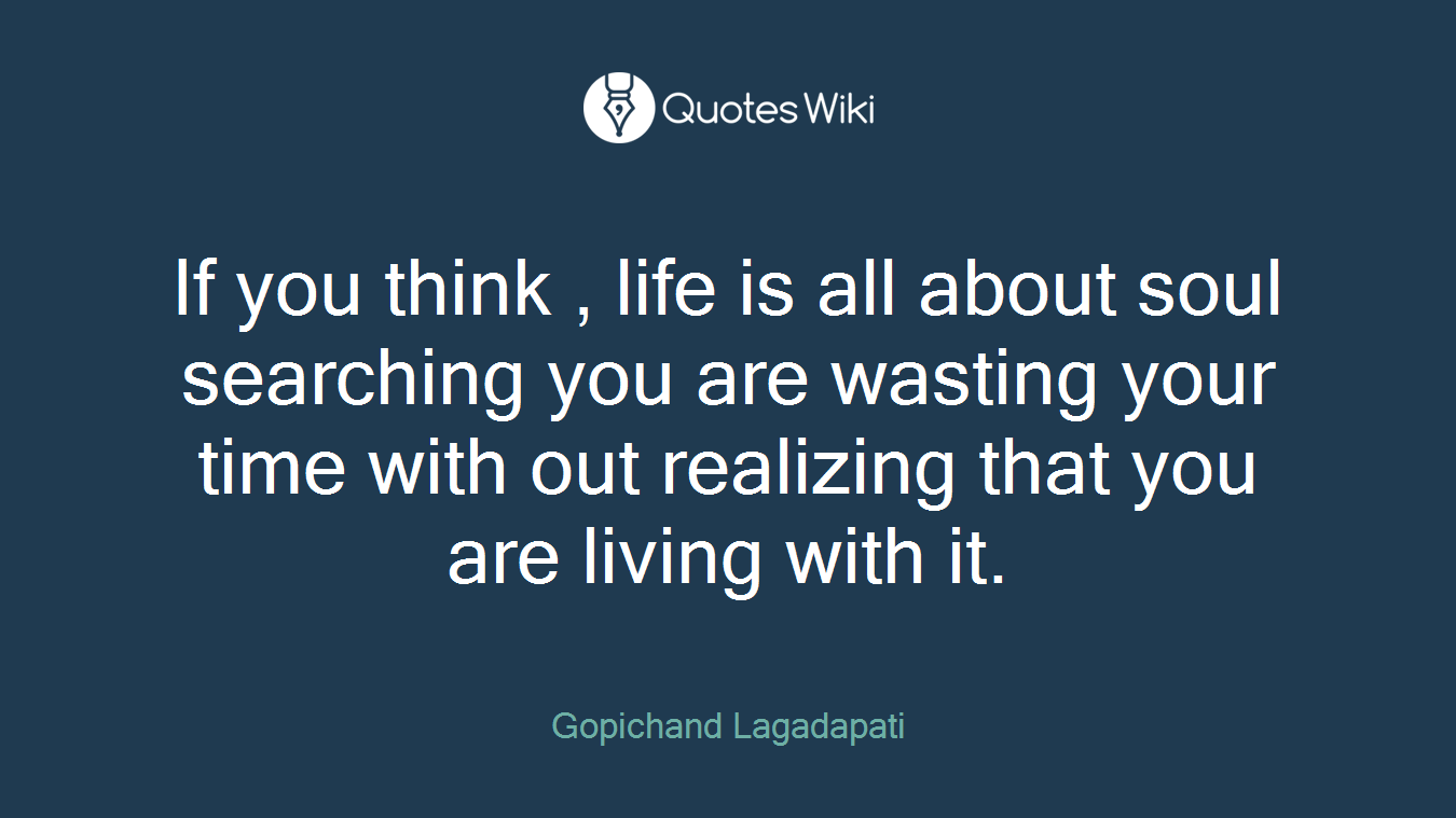 If you think , life is all about soul searching...
