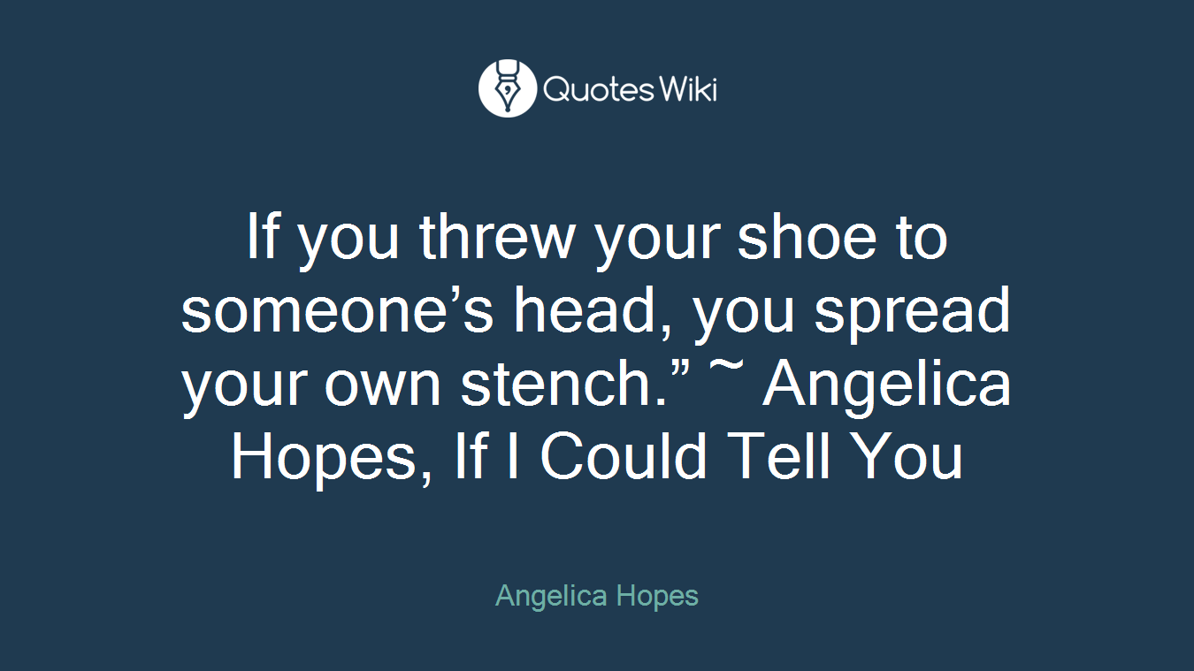 """If you threw your shoe to someone's head, you spread your own stench."""" ~ Angelica Hopes, If I Could Tell You"""