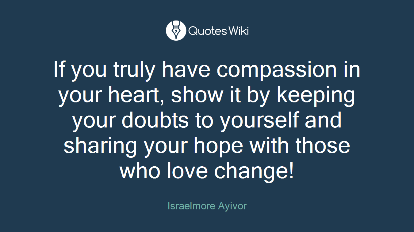 If you truly have compassion in your heart, show it by keeping your doubts to yourself and sharing your hope with those who love change!