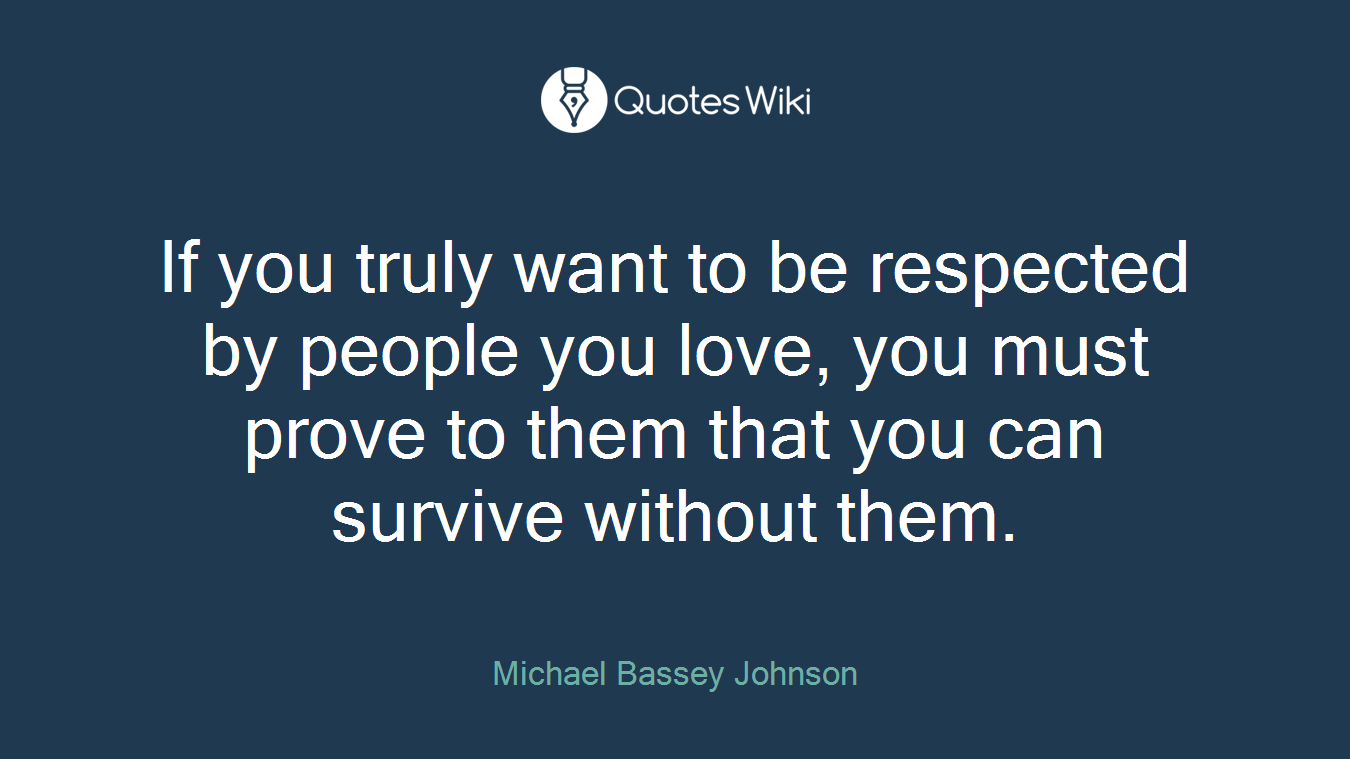 If you truly want to be respected by people you love, you must prove to them that you can survive without them.