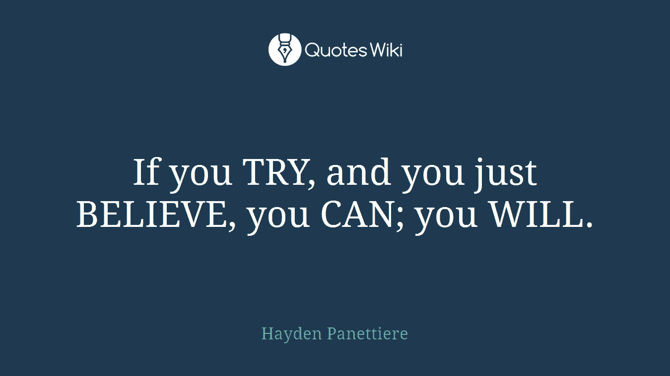 If you TRY, and you just BELIEVE, you CAN; you WILL.