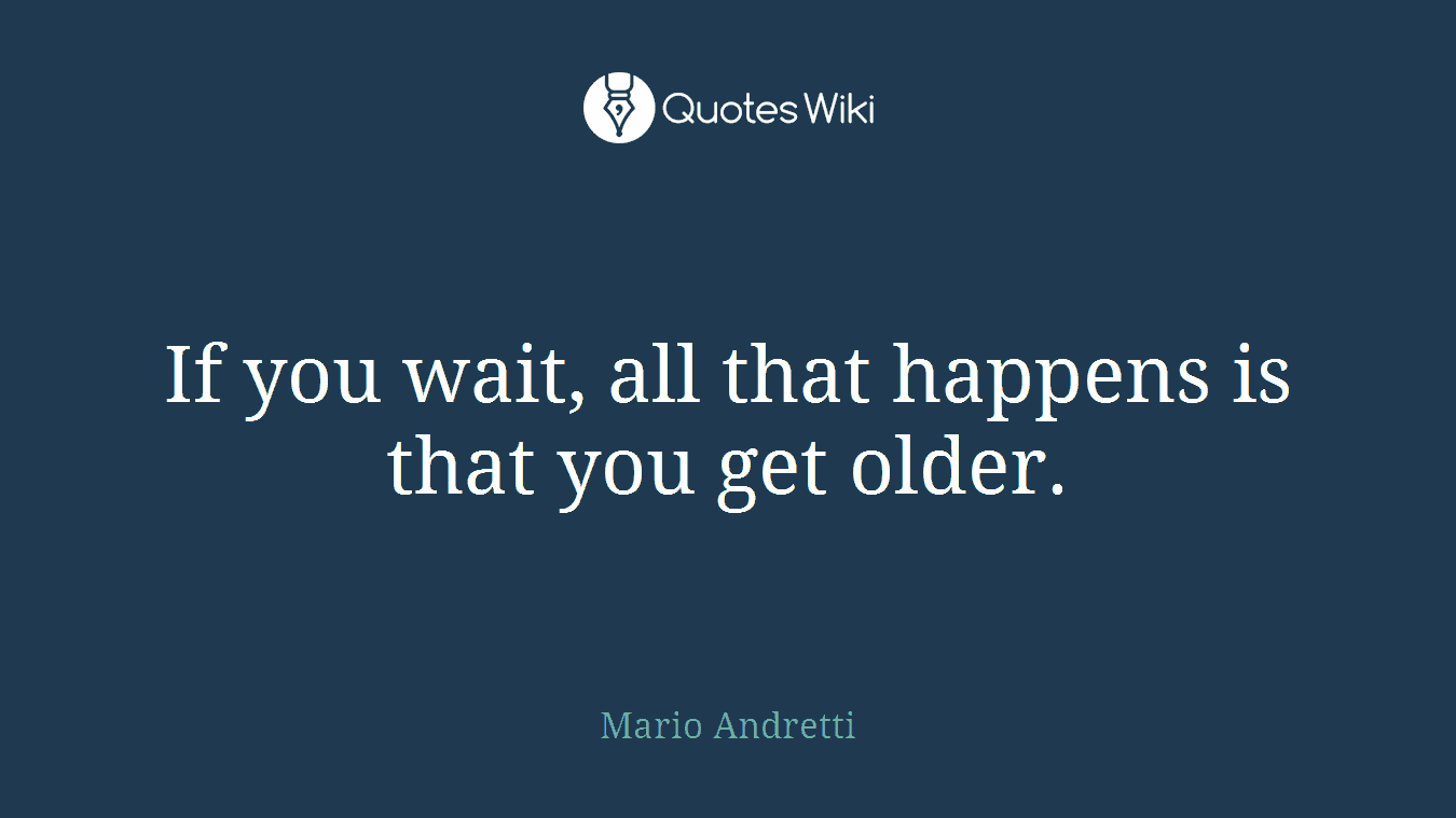 If you wait, all that happens is that you get older.