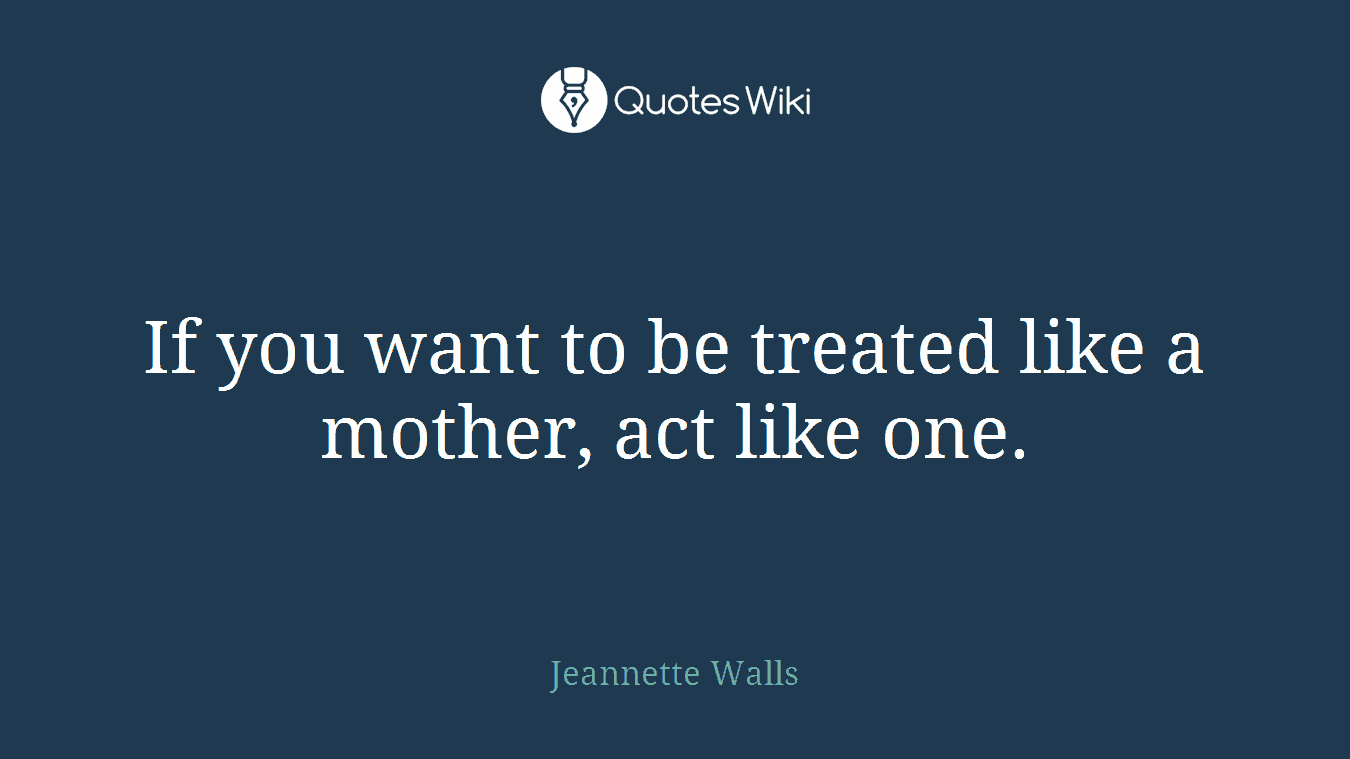 If you want to be treated like a mother, act like one.