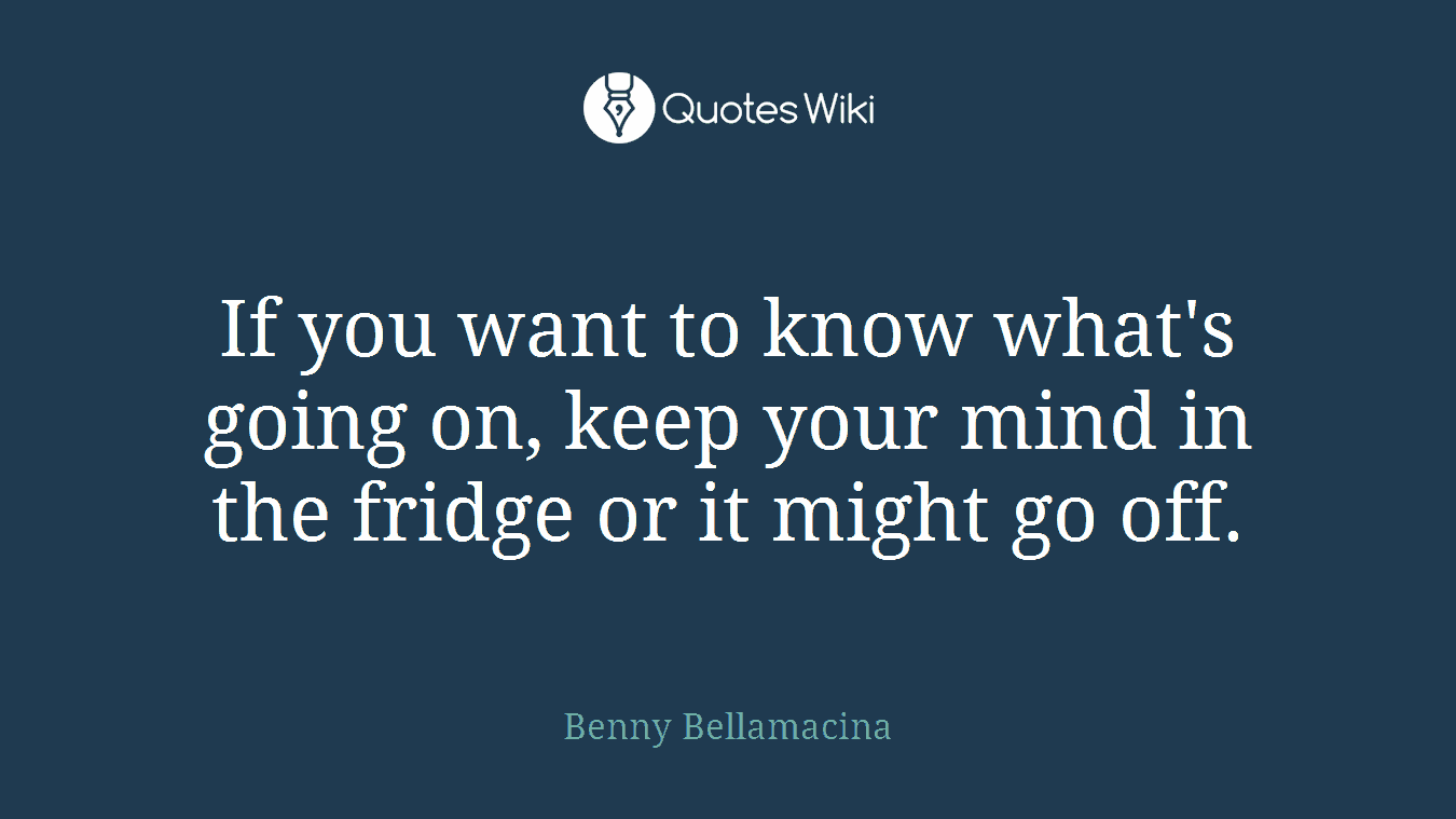 If you want to know what's going on, keep your mind in the fridge or it might go off.