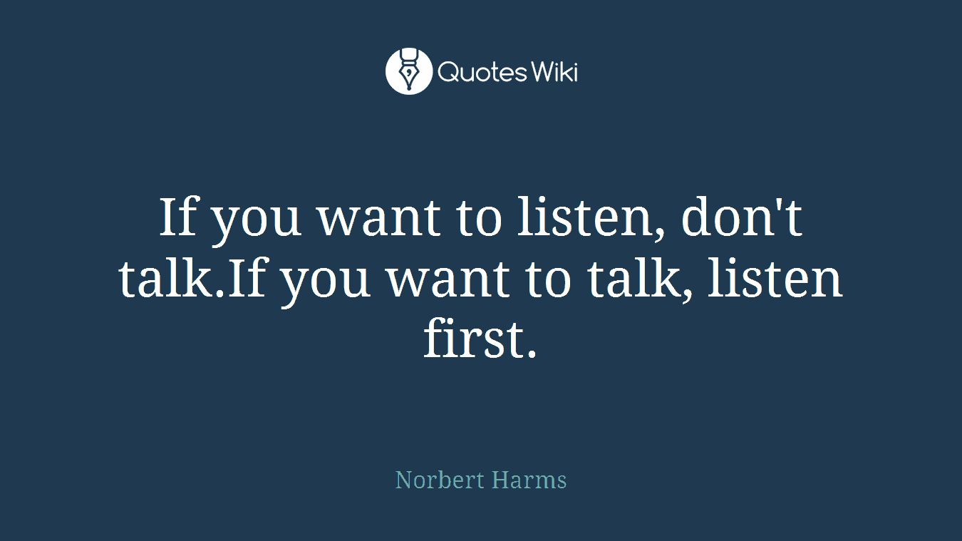 If you want to listen, don't talk.If you want to talk, listen first.