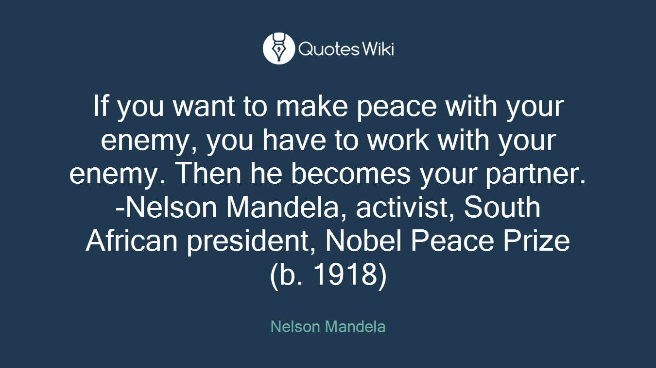If you want to make peace with your enemy, you have to work with your enemy. Then he becomes your partner. -Nelson Mandela, activist, South African president, Nobel Peace Prize (b. 1918)
