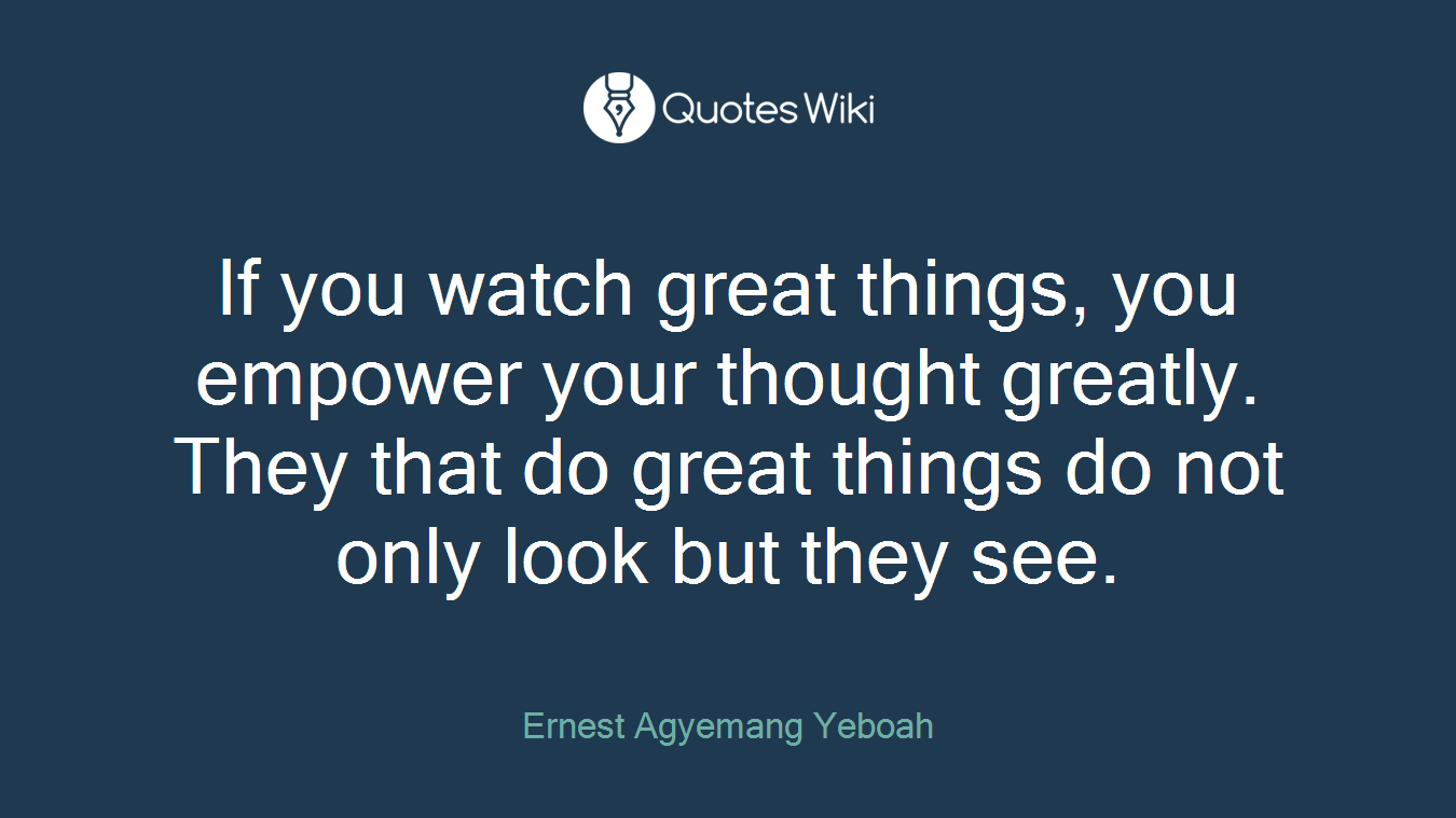 If you watch great things, you empower your thought greatly. They that do great things do not only look but they see.
