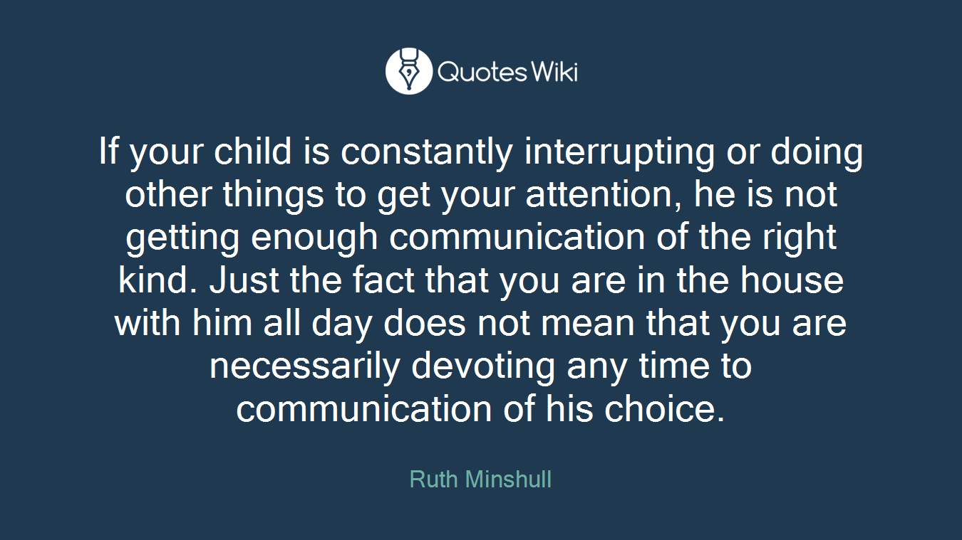 If your child is constantly interrupting or doing other things to get your attention, he is not getting enough communication of the right kind. Just the fact that you are in the house with him all day does not mean that you are necessarily devoting any time to communication of his choice.
