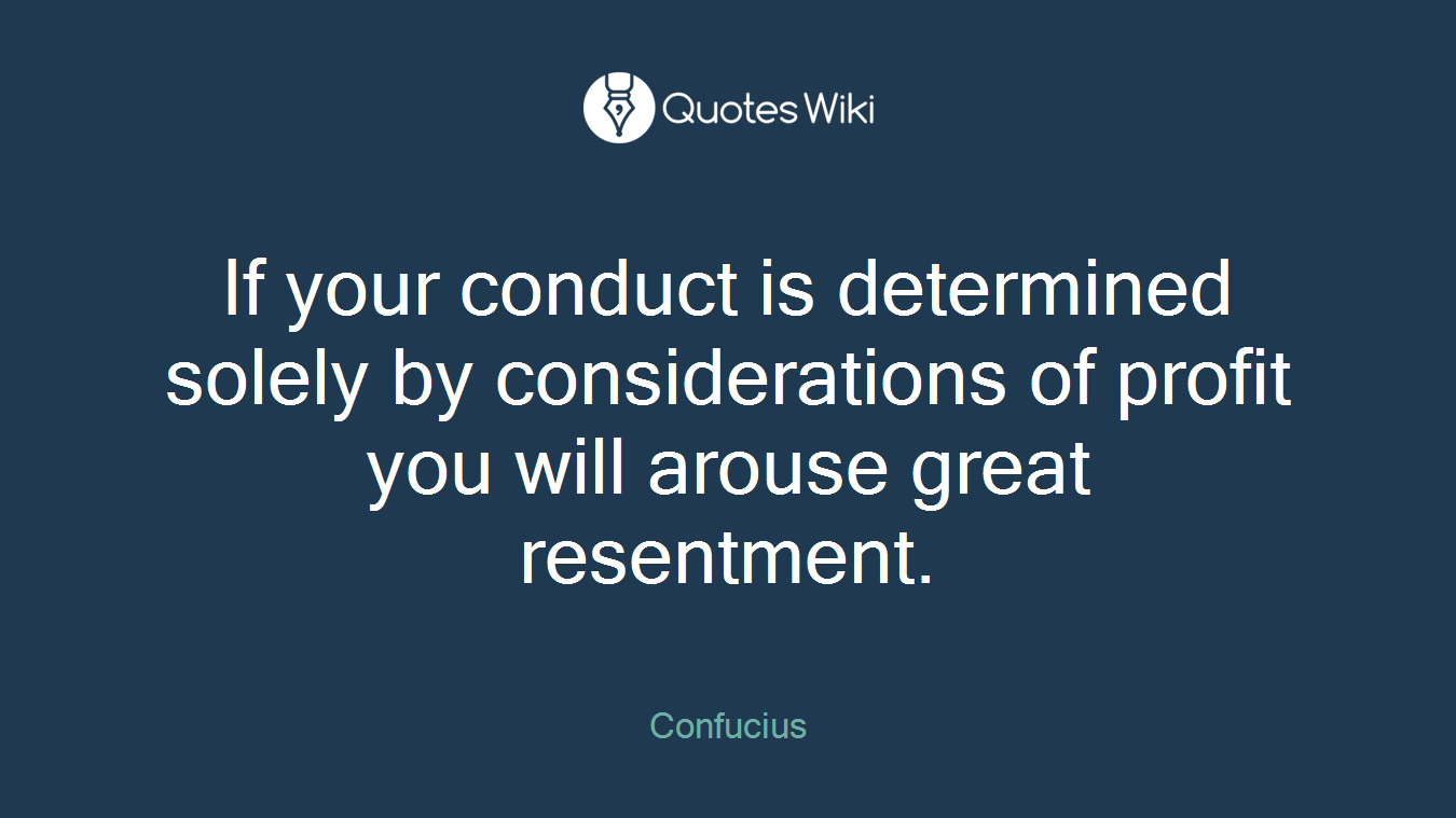 If your conduct is determined solely by considerations of profit you will arouse great resentment.