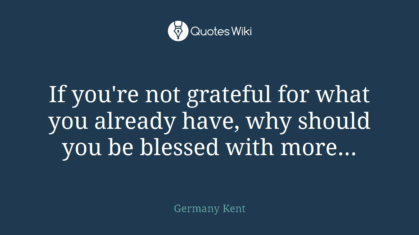 If you're not grateful for what you already have, why should you be blessed with more...