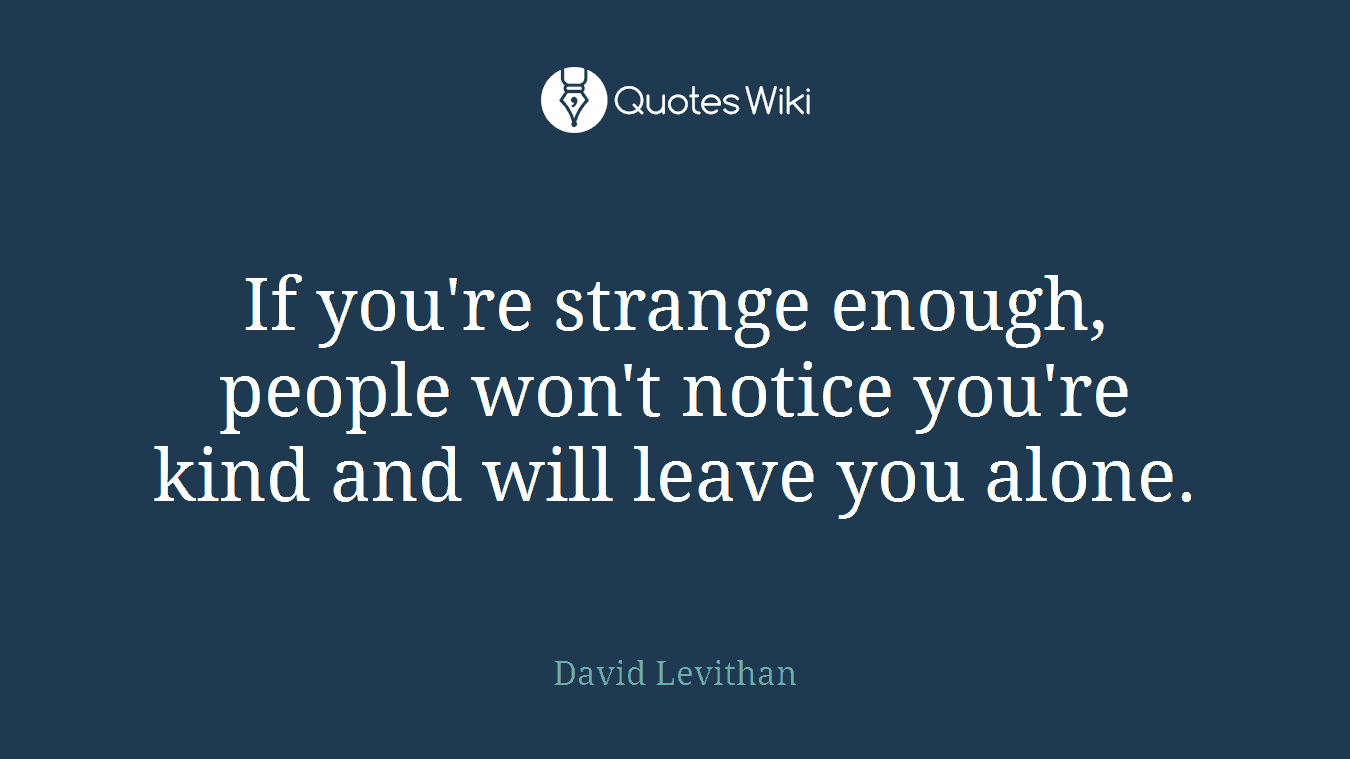 If you're strange enough, people won't notice you're kind and will leave you alone.