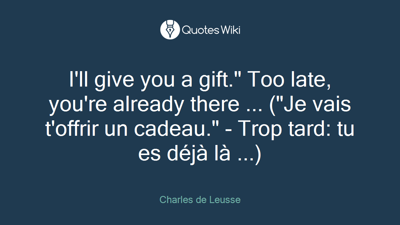 "I'll give you a gift."" Too late, you're already there ... (""Je vais t'offrir un cadeau."" - Trop tard: tu es déjà là ...)"