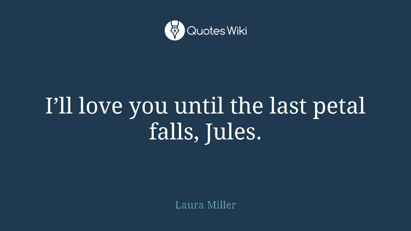 I'll love you until the last petal falls, Jules.