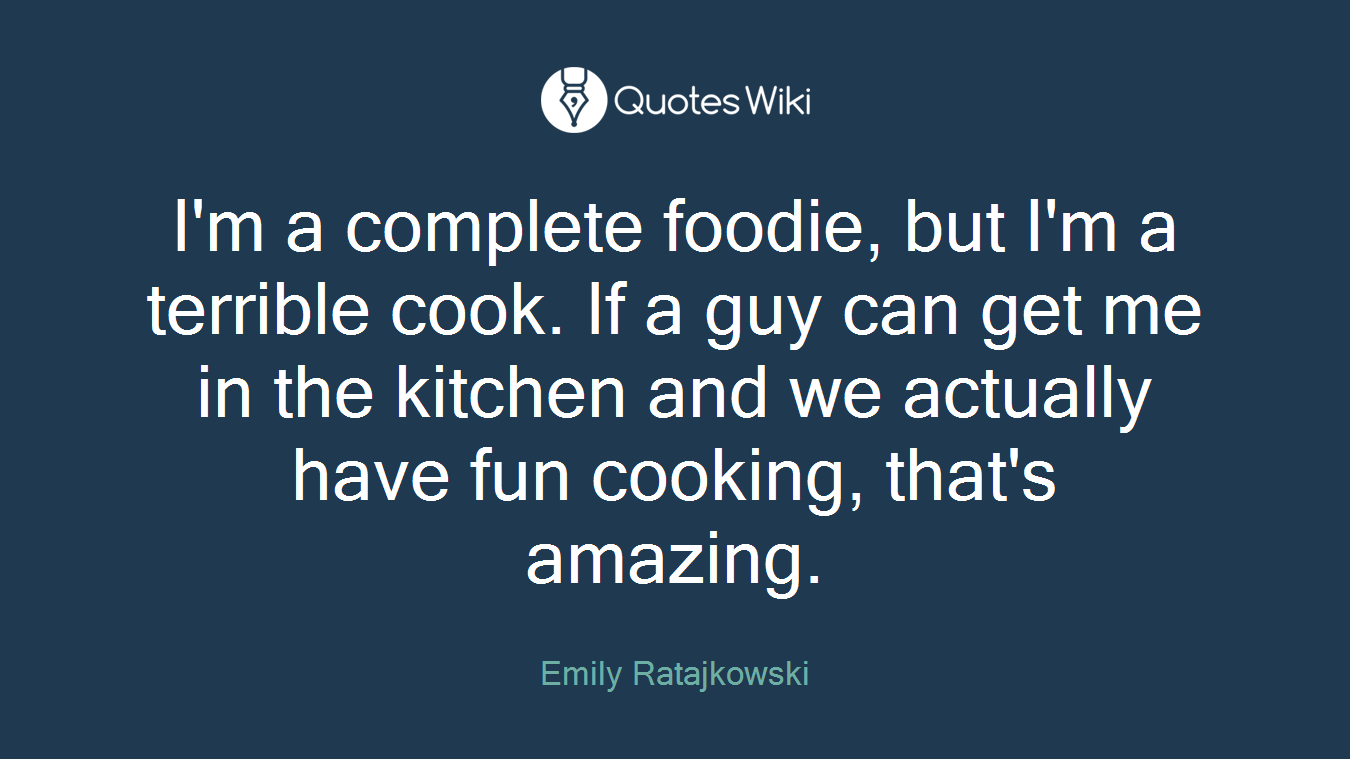 I'm a complete foodie, but I'm a terrible cook. If a guy can get me in the kitchen and we actually have fun cooking, that's amazing.