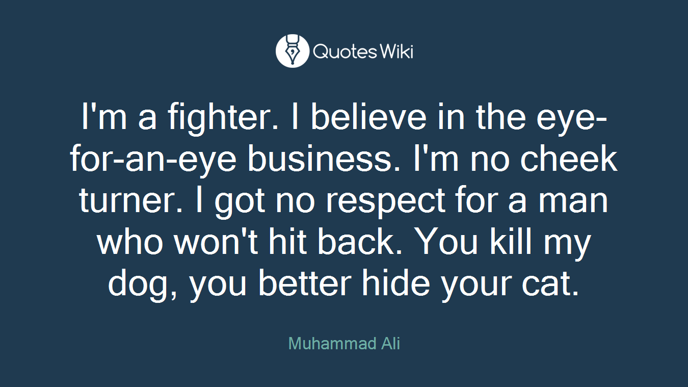 I'm a fighter. I believe in the eye-for-an-eye business. I'm no cheek turner. I got no respect for a man who won't hit back. You kill my dog, you better hide your cat.