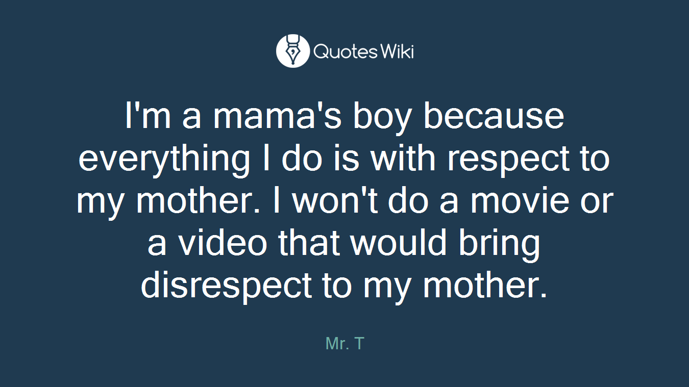 I'm a mama's boy because everything I do is with respect to my mother. I won't do a movie or a video that would bring disrespect to my mother.