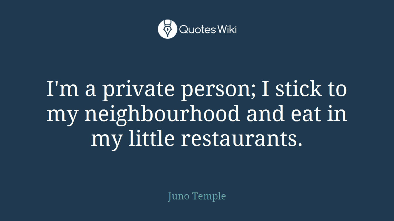 I'm a private person; I stick to my neighbourhood and eat in my little restaurants.
