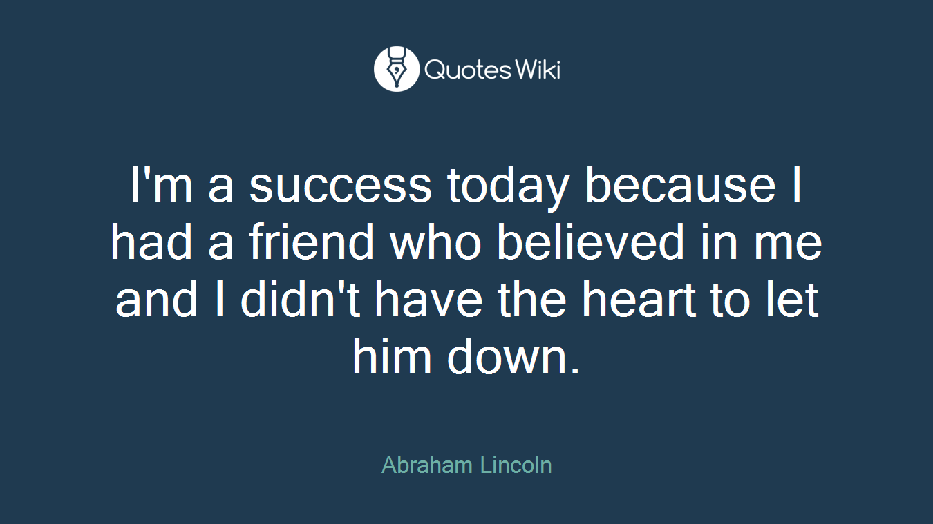 I'm a success today because I had a friend who believed in me and I didn't have the heart to let him down.