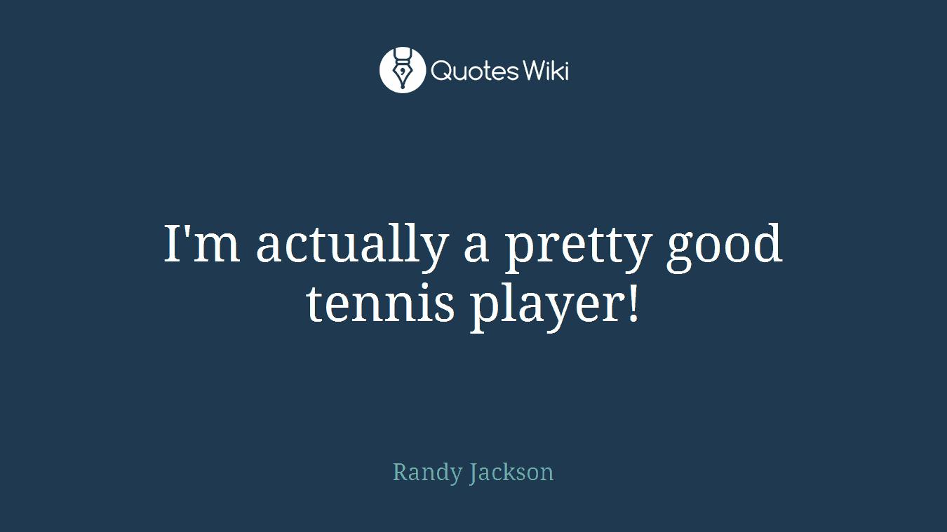 I'm actually a pretty good tennis player!