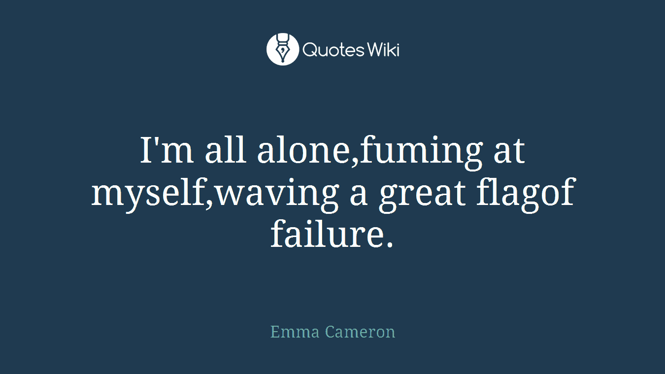 I'm all alone,fuming at myself,waving a great flagof failure.