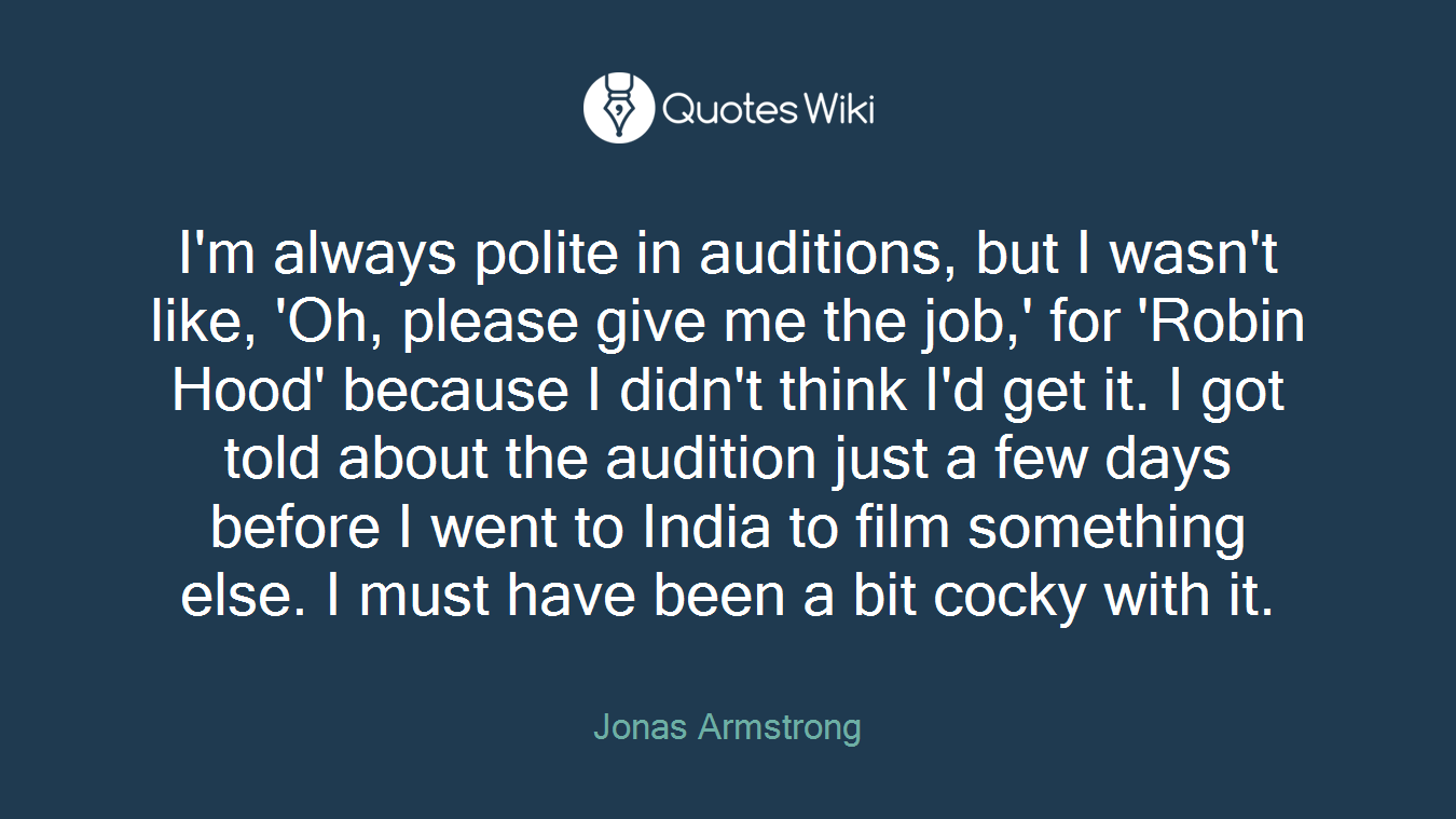 I'm always polite in auditions, but I wasn't like, 'Oh, please give me the job,' for 'Robin Hood' because I didn't think I'd get it. I got told about the audition just a few days before I went to India to film something else. I must have been a bit cocky with it.