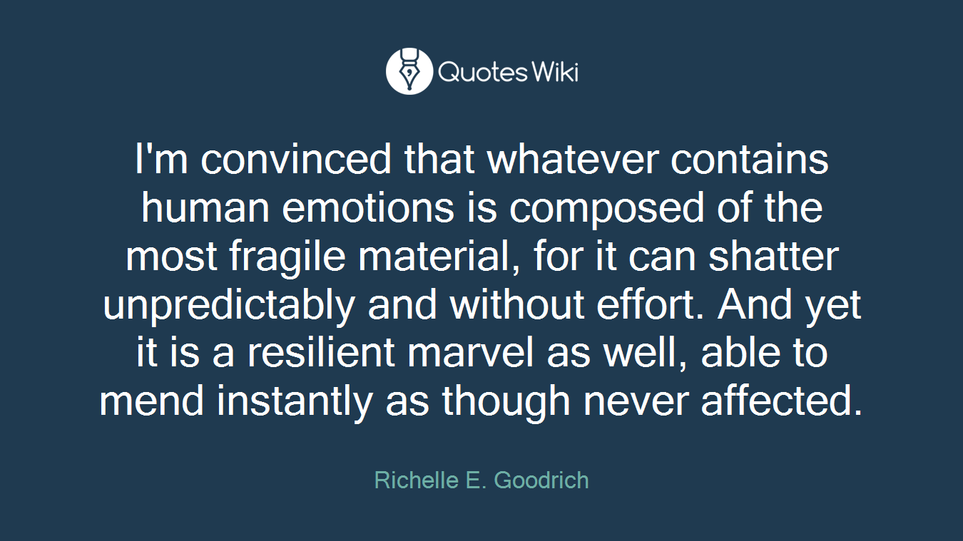 I'm convinced that whatever contains human emotions is composed of the most fragile material, for it can shatter unpredictably and without effort. And yet it is a resilient marvel as well, able to mend instantly as though never affected.