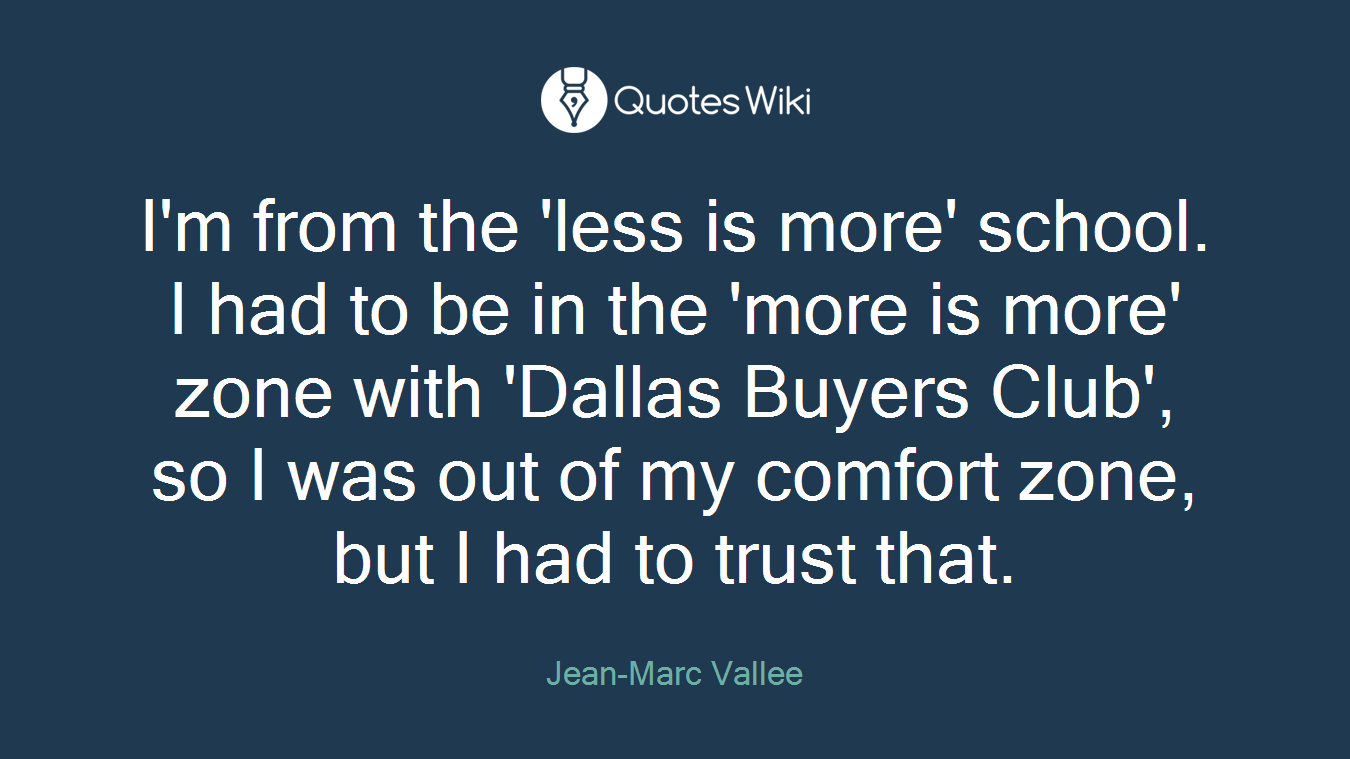 I'm from the 'less is more' school. I had to be in the 'more is more' zone with 'Dallas Buyers Club', so I was out of my comfort zone, but I had to trust that.