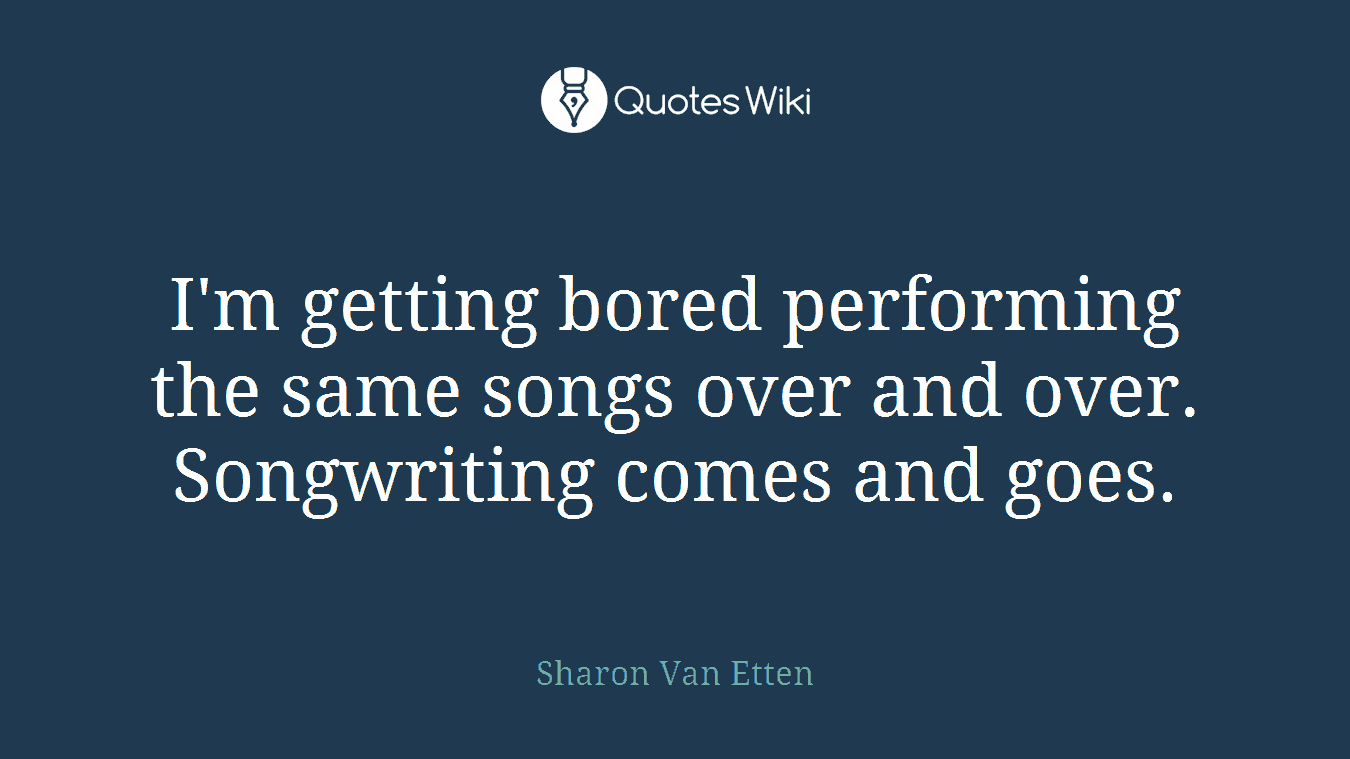 I'm getting bored performing the same songs over and over. Songwriting comes and goes.