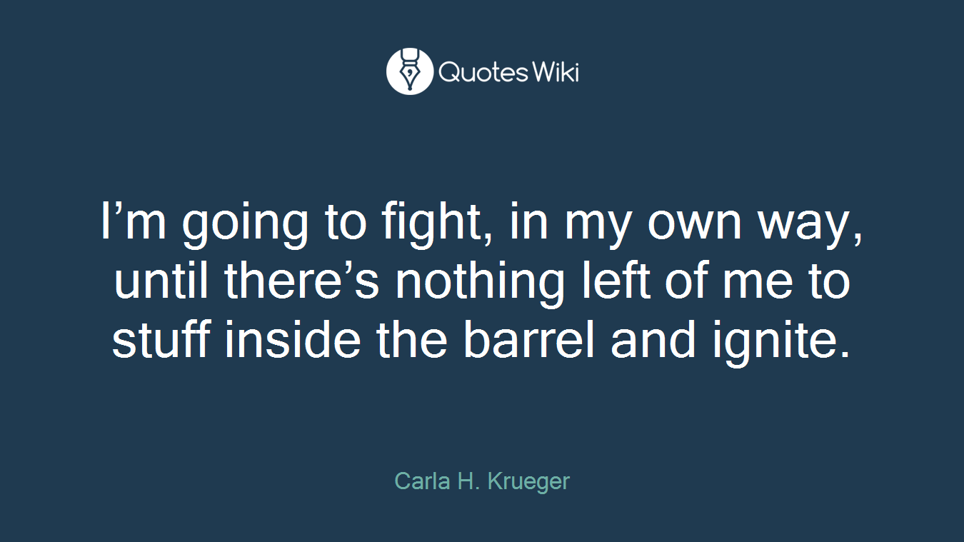 I'm going to fight, in my own way, until there's nothing left of me to stuff inside the barrel and ignite.