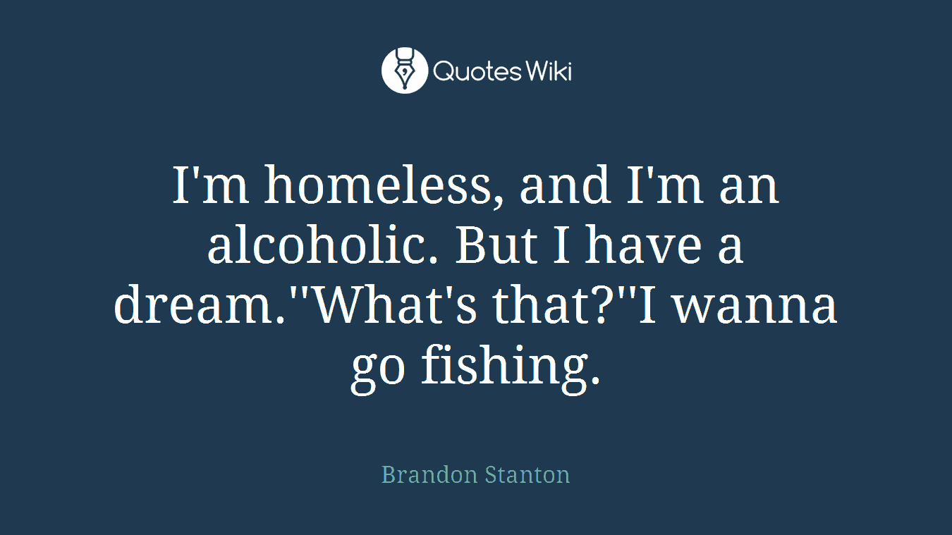 I'm homeless, and I'm an alcoholic. But I have a dream.''What's that?''I wanna go fishing.