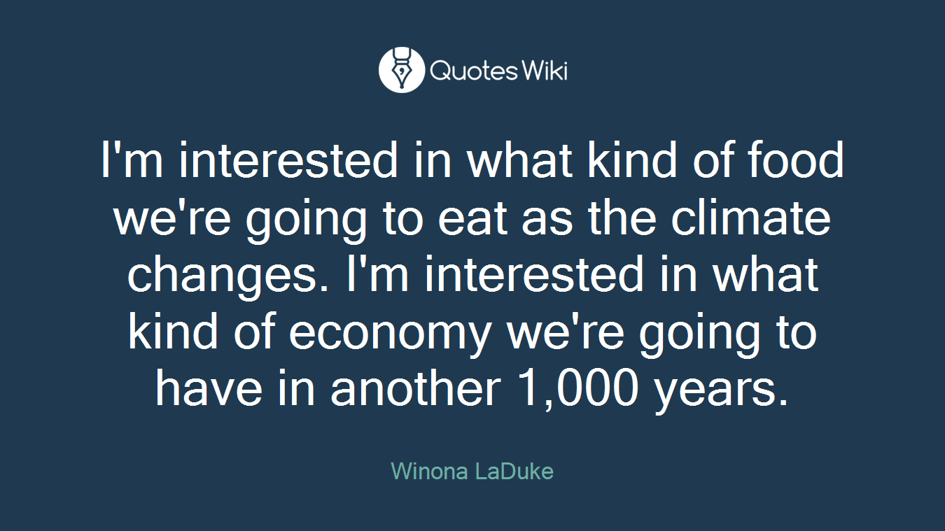 I'm interested in what kind of food we're going to eat as the climate changes. I'm interested in what kind of economy we're going to have in another 1,000 years.