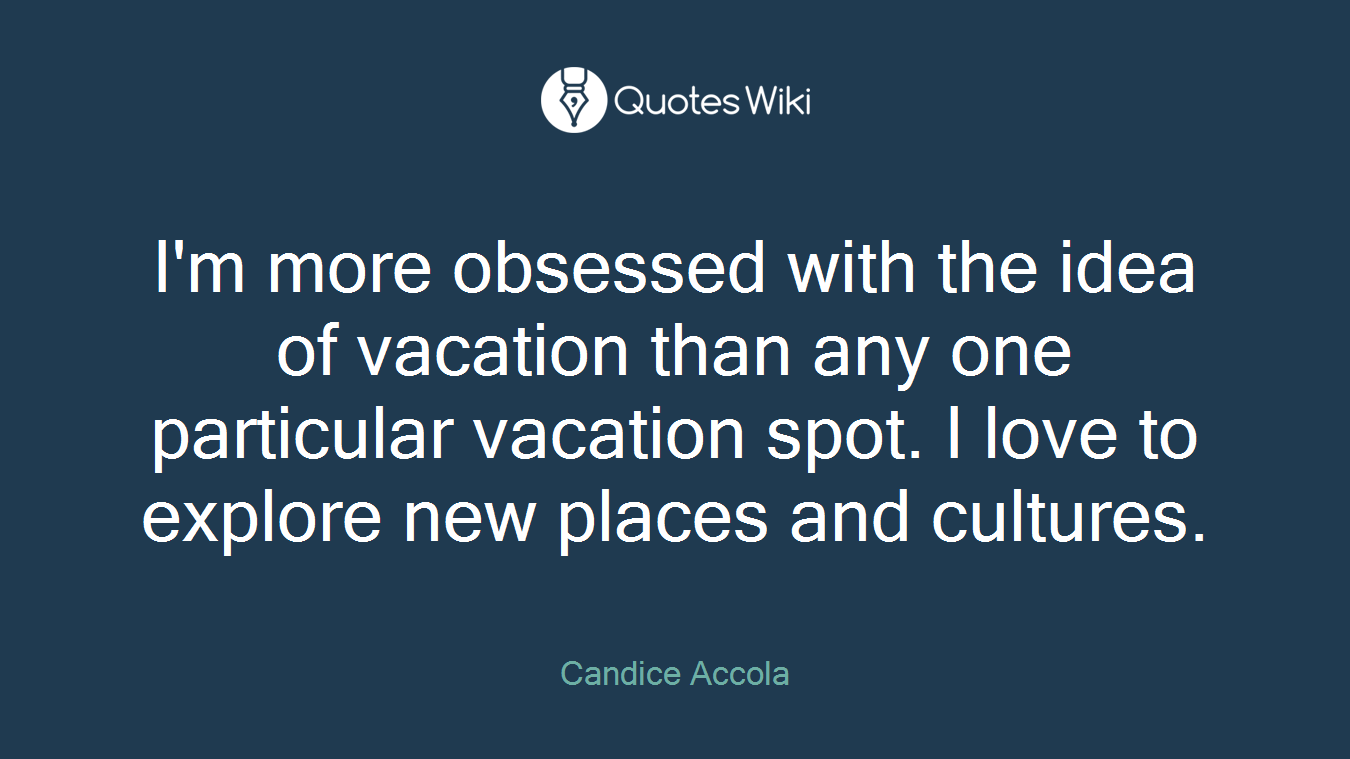 I'm more obsessed with the idea of vacation than any one particular vacation spot. I love to explore new places and cultures.