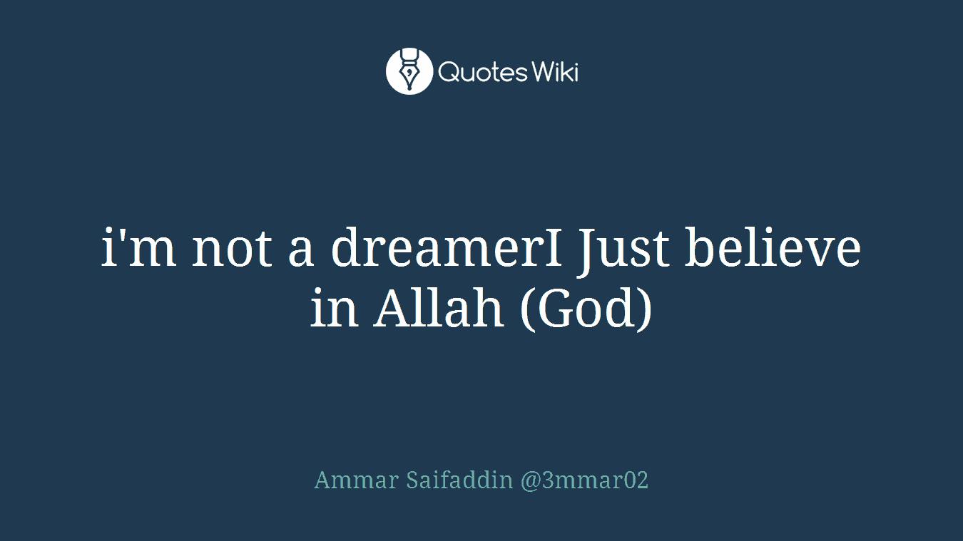 i'm not a dreamerI Just believe in Allah (God)