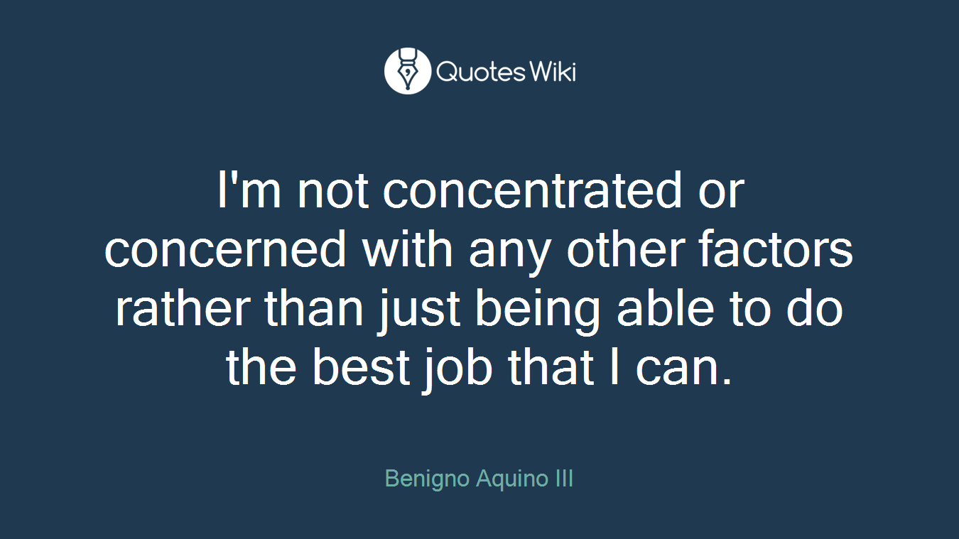 I'm not concentrated or concerned with any other factors rather than just being able to do the best job that I can.