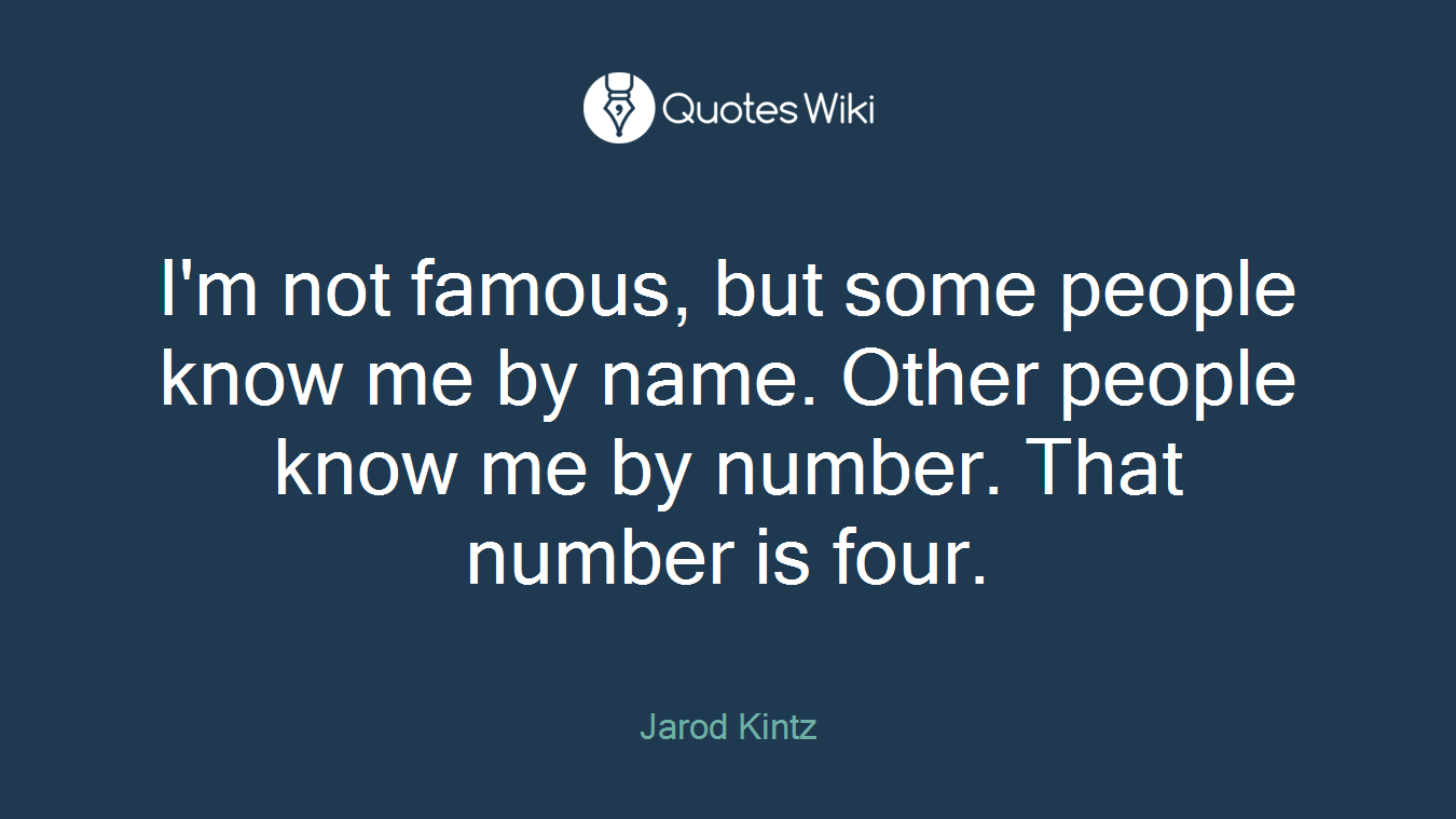 I'm not famous, but some people know me by name. Other people know me by number. That number is four.
