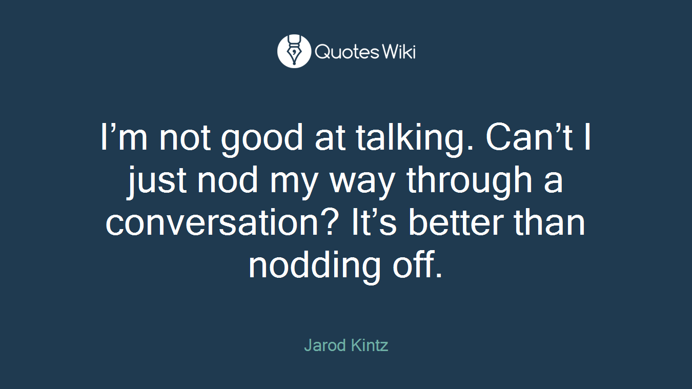 I'm not good at talking. Can't I just nod my way through a conversation? It's better than nodding off.