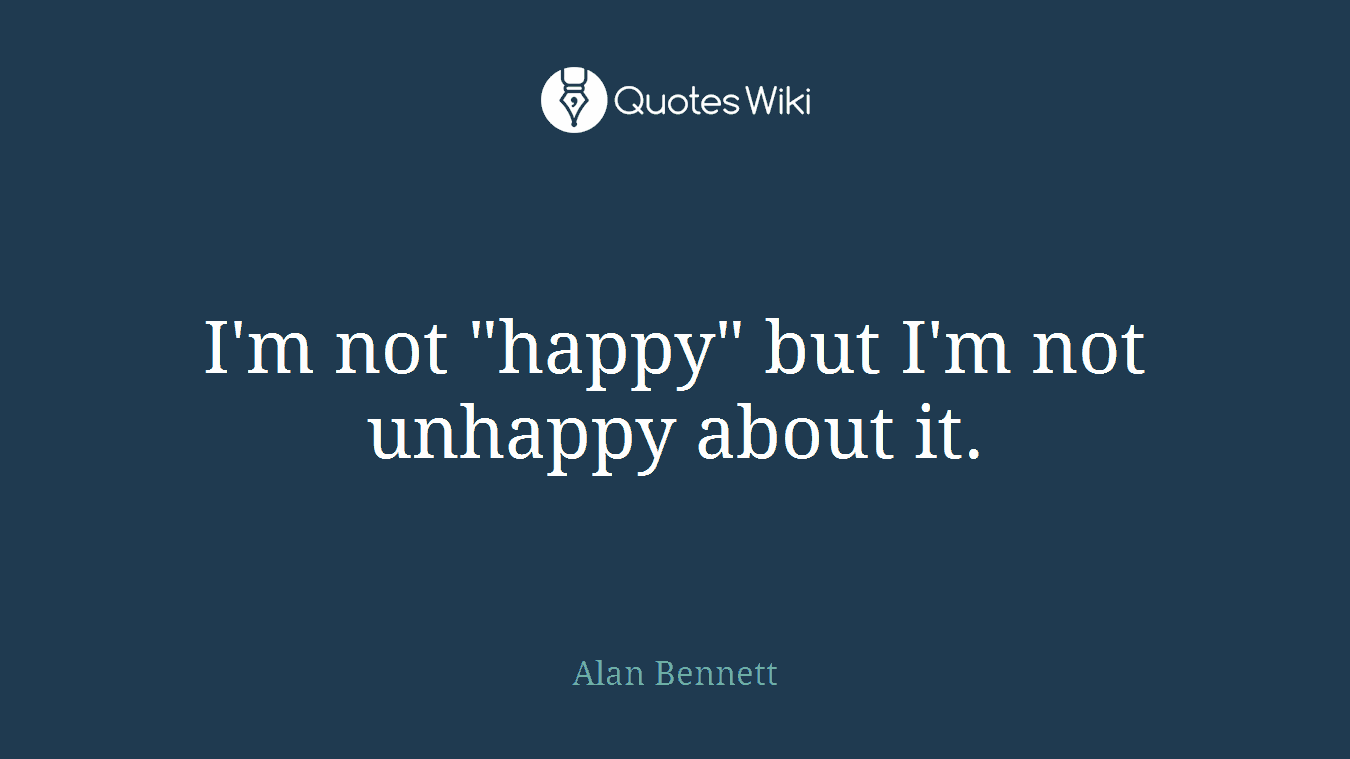 """I'm not """"happy"""" but I'm not unhappy about it."""