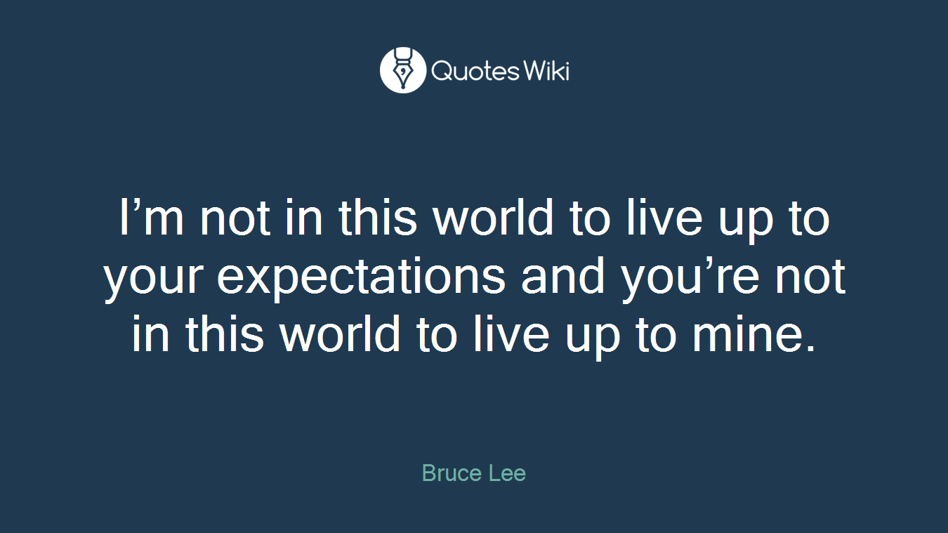 I'm not in this world to live up to your expectations and you're not in this world to live up to mine.