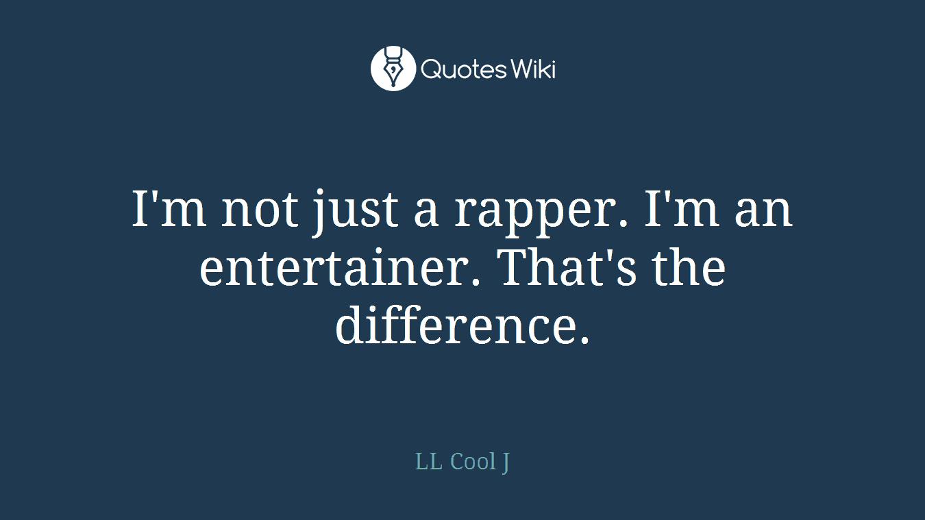 I'm not just a rapper. I'm an entertainer. That's the difference.