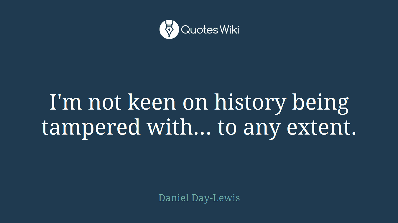 I'm not keen on history being tampered with... to any extent.