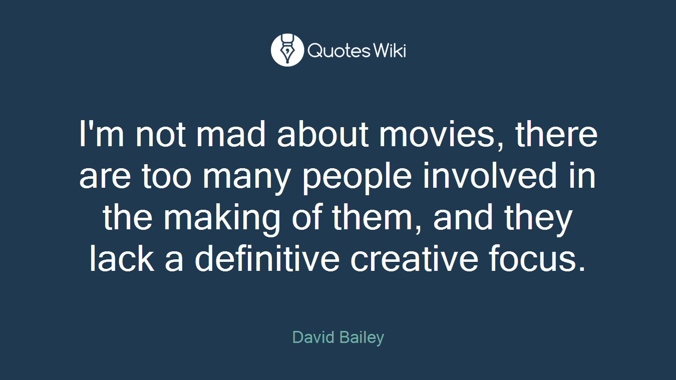 I'm not mad about movies, there are too many people involved in the making of them, and they lack a definitive creative focus.