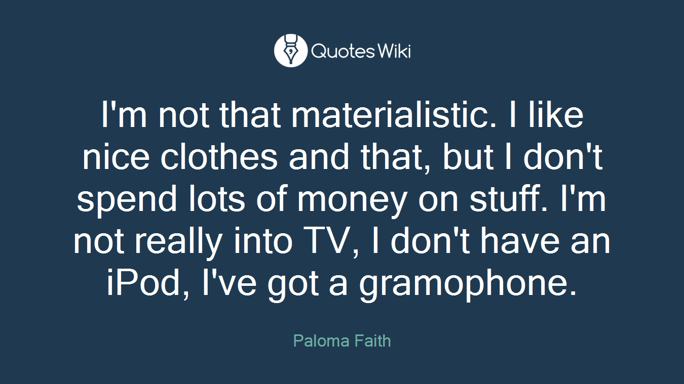 I'm not that materialistic. I like nice clothes and that, but I don't spend lots of money on stuff. I'm not really into TV, I don't have an iPod, I've got a gramophone.