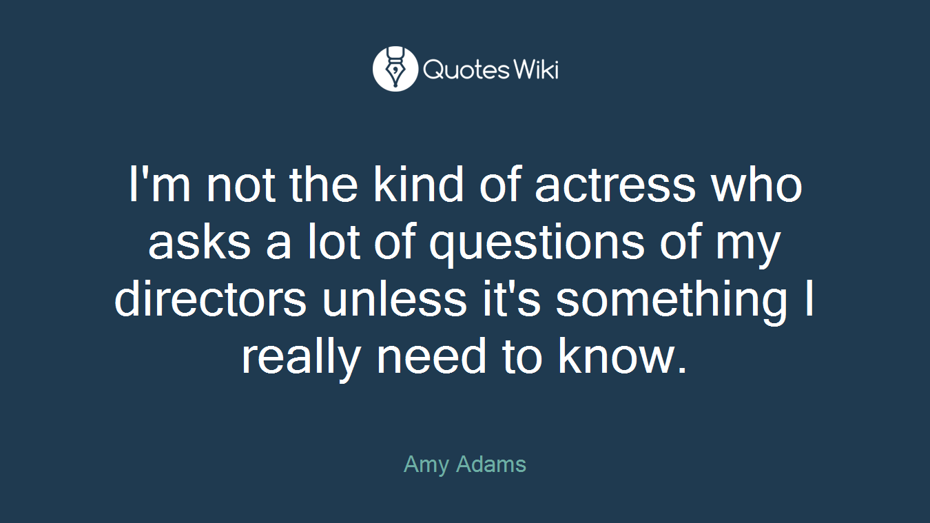 I'm not the kind of actress who asks a lot of questions of my directors unless it's something I really need to know.